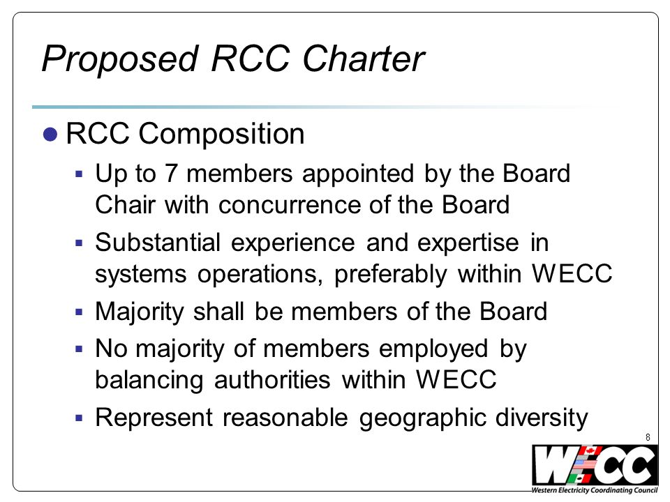 Proposed RCC Charter RCC Composition Up to 7 members appointed by the Board Chair with concurrence of the Board Substantial experience and expertise in systems operations, preferably within WECC Majority shall be members of the Board No majority of members employed by balancing authorities within WECC Represent reasonable geographic diversity 8