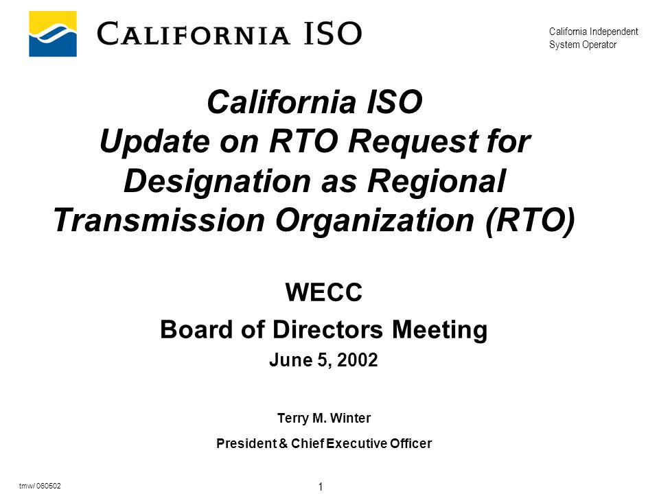California Independent System Operator 1 tmw/ 060502 California ISO Update on RTO Request for Designation as Regional Transmission Organization (RTO) WECC Board of Directors Meeting June 5, 2002 Terry M.