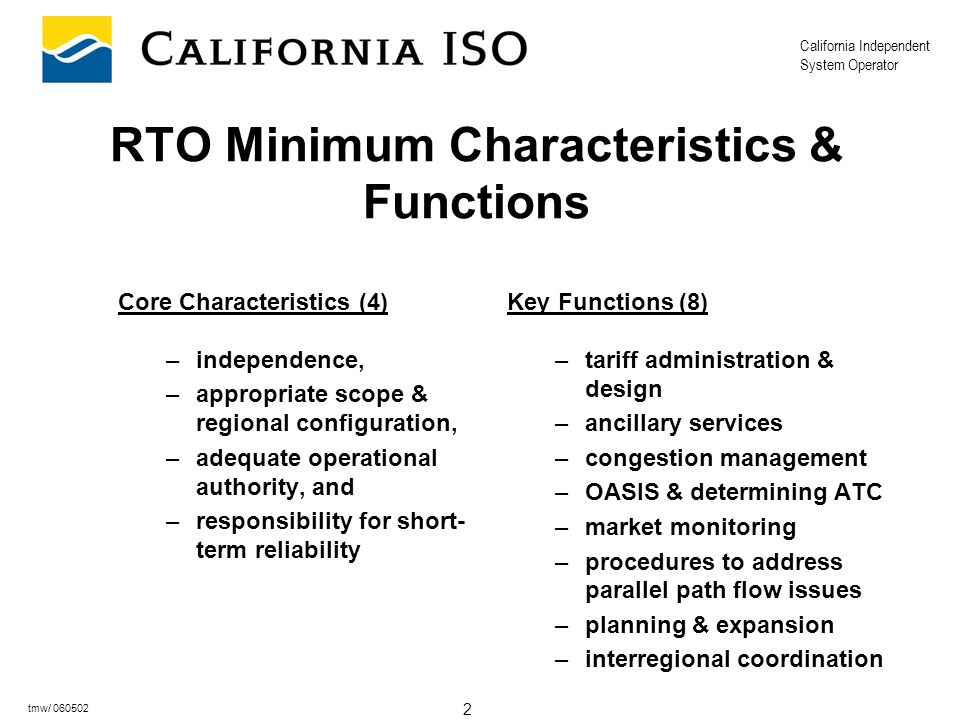 California Independent System Operator 2 tmw/ 060502 RTO Minimum Characteristics & Functions Core Characteristics (4) –independence, –appropriate scop