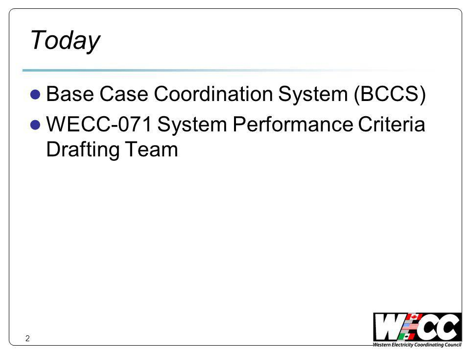 Today Base Case Coordination System (BCCS) WECC-071 System Performance Criteria Drafting Team 2