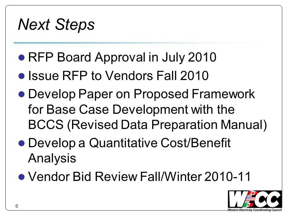 Next Steps RFP Board Approval in July 2010 Issue RFP to Vendors Fall 2010 Develop Paper on Proposed Framework for Base Case Development with the BCCS (Revised Data Preparation Manual) Develop a Quantitative Cost/Benefit Analysis Vendor Bid Review Fall/Winter