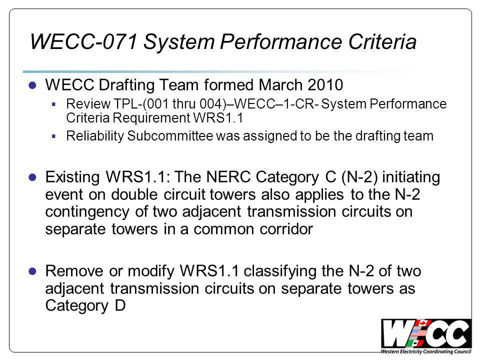 WECC-071 System Performance Criteria WECC Drafting Team formed March 2010 Review TPL-(001 thru 004)–WECC–1-CR- System Performance Criteria Requirement WRS1.1 Reliability Subcommittee was assigned to be the drafting team Existing WRS1.1: The NERC Category C (N-2) initiating event on double circuit towers also applies to the N-2 contingency of two adjacent transmission circuits on separate towers in a common corridor Remove or modify WRS1.1 classifying the N-2 of two adjacent transmission circuits on separate towers as Category D
