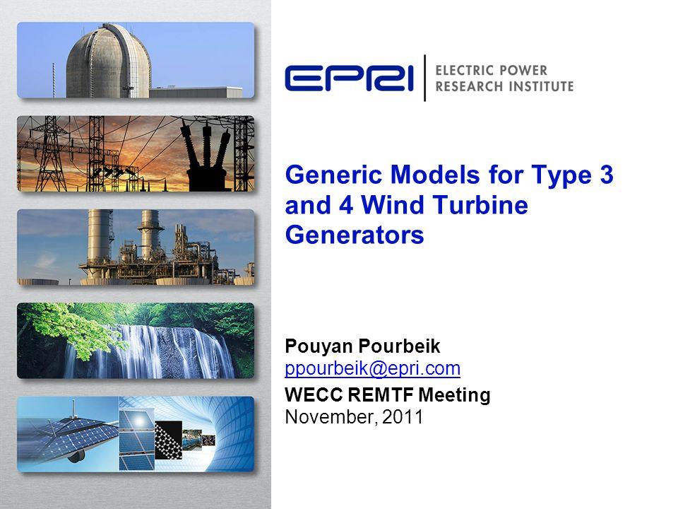 Generic Models for Type 3 and 4 Wind Turbine Generators Pouyan Pourbeik ppourbeik@epri.com ppourbeik@epri.com WECC REMTF Meeting November, 2011