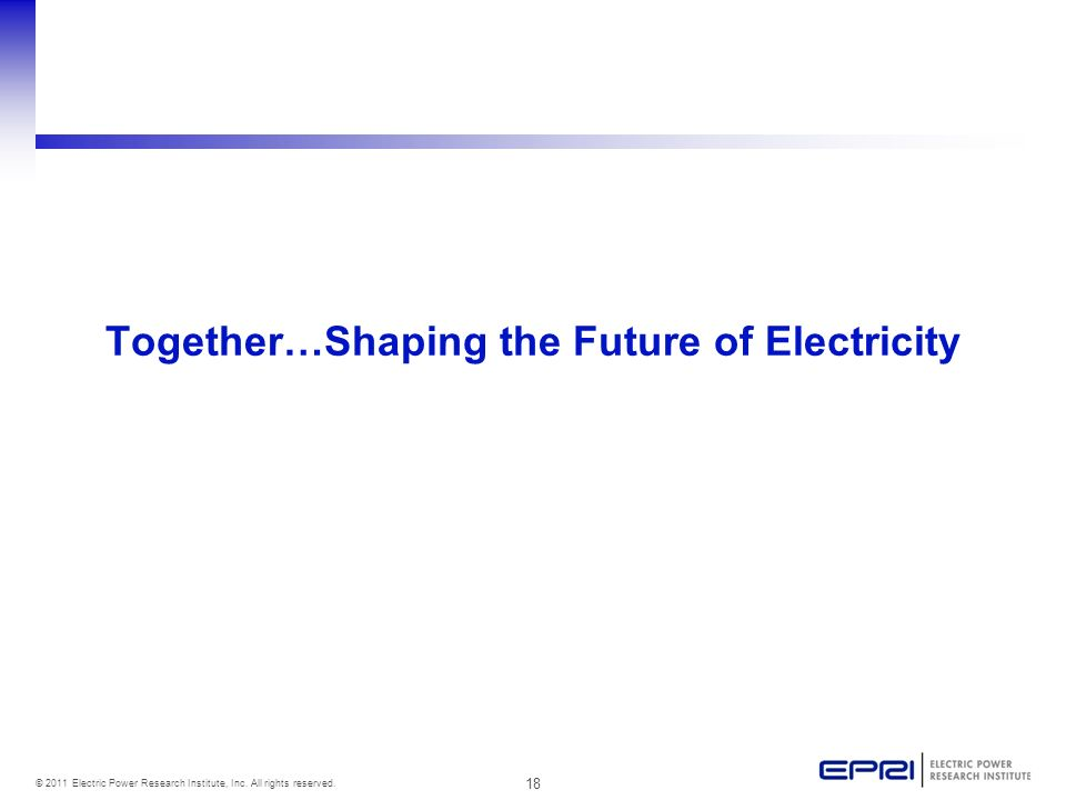 18 © 2011 Electric Power Research Institute, Inc. All rights reserved. Together…Shaping the Future of Electricity