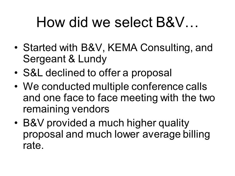 How did we select B&V… Started with B&V, KEMA Consulting, and Sergeant & Lundy S&L declined to offer a proposal We conducted multiple conference calls and one face to face meeting with the two remaining vendors B&V provided a much higher quality proposal and much lower average billing rate.