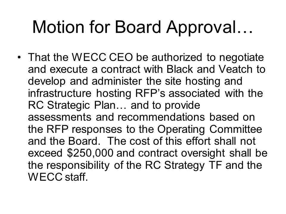 Motion for Board Approval… That the WECC CEO be authorized to negotiate and execute a contract with Black and Veatch to develop and administer the site hosting and infrastructure hosting RFPs associated with the RC Strategic Plan… and to provide assessments and recommendations based on the RFP responses to the Operating Committee and the Board.