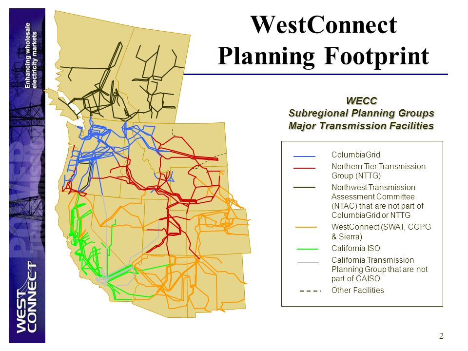 2 WECC Subregional Planning Groups Major Transmission Facilities ColumbiaGrid Northern Tier Transmission Group (NTTG) Northwest Transmission Assessment Committee (NTAC) that are not part of ColumbiaGrid or NTTG WestConnect (SWAT, CCPG & Sierra) California ISO California Transmission Planning Group that are not part of CAISO Other Facilities WestConnect Planning Footprint