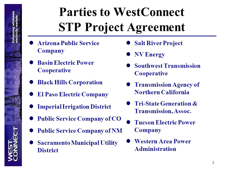 3 Parties to WestConnect STP Project Agreement Arizona Public Service Company Basin Electric Power Cooperative Black Hills Corporation El Paso Electric Company Imperial Irrigation District Public Service Company of CO Public Service Company of NM Sacramento Municipal Utility District Salt River Project NV Energy Southwest Transmission Cooperative Transmission Agency of Northern California Tri-State Generation & Transmission, Assoc.