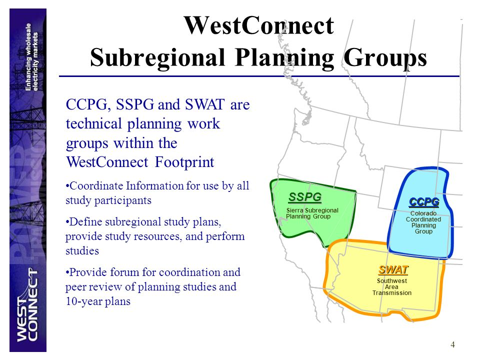 4 WestConnect Subregional Planning Groups Colorado Coordinated Planning Group Southwest Area Transmission CCPG SWAT SSPG Sierra Subregional Planning Group CCPG, SSPG and SWAT are technical planning work groups within the WestConnect Footprint Coordinate Information for use by all study participants Define subregional study plans, provide study resources, and perform studies Provide forum for coordination and peer review of planning studies and 10-year plans
