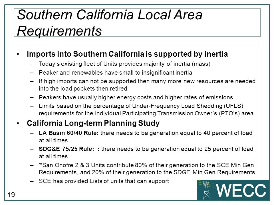 19 Imports into Southern California is supported by inertia –Todays existing fleet of Units provides majority of inertia (mass) –Peaker and renewables have small to insignificant inertia –If high imports can not be supported then many more new resources are needed into the load pockets then retired –Peakers have usually higher energy costs and higher rates of emissions –Limits based on the percentage of Under-Frequency Load Shedding (UFLS) requirements for the individual Participating Transmission Owners (PTOs) area California Long-term Planning Study –LA Basin 60/40 Rule: there needs to be generation equal to 40 percent of load at all times –SDG&E 75/25 Rule: : there needs to be generation equal to 25 percent of load at all times – *San Onofre 2 & 3 Units contribute 80% of their generation to the SCE Min Gen Requirements, and 20% of their generation to the SDGE Min Gen Requirements –SCE has provided Lists of units that can support Southern California Local Area Requirements