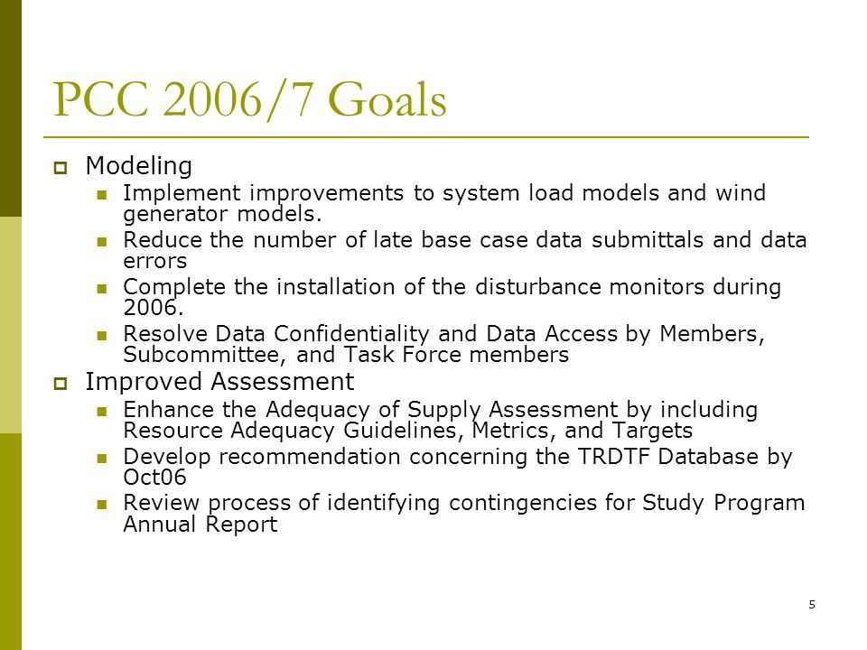 5 PCC 2006/7 Goals Modeling Implement improvements to system load models and wind generator models. Reduce the number of late base case data submittal