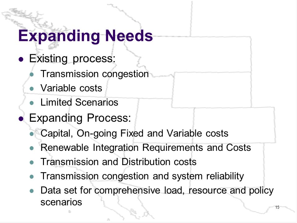 Expanding Needs Existing process: Transmission congestion Variable costs Limited Scenarios Expanding Process: Capital, On-going Fixed and Variable costs Renewable Integration Requirements and Costs Transmission and Distribution costs Transmission congestion and system reliability Data set for comprehensive load, resource and policy scenarios 15