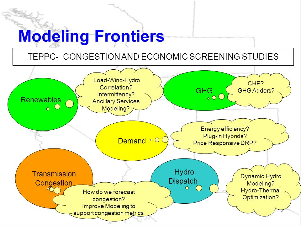 19 Modeling Frontiers GHG Hydro Dispatch Renewables Transmission Congestion Demand TEPPC- CONGESTION AND ECONOMIC SCREENING STUDIES Dynamic Hydro Modeling.
