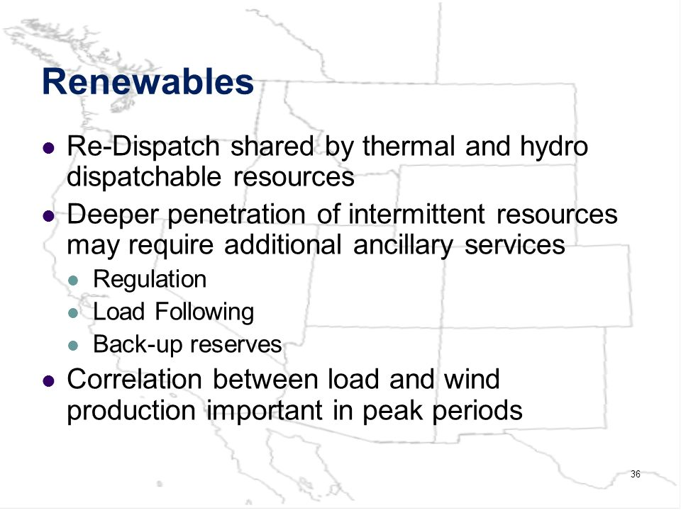 36 Renewables Re-Dispatch shared by thermal and hydro dispatchable resources Deeper penetration of intermittent resources may require additional ancillary services Regulation Load Following Back-up reserves Correlation between load and wind production important in peak periods
