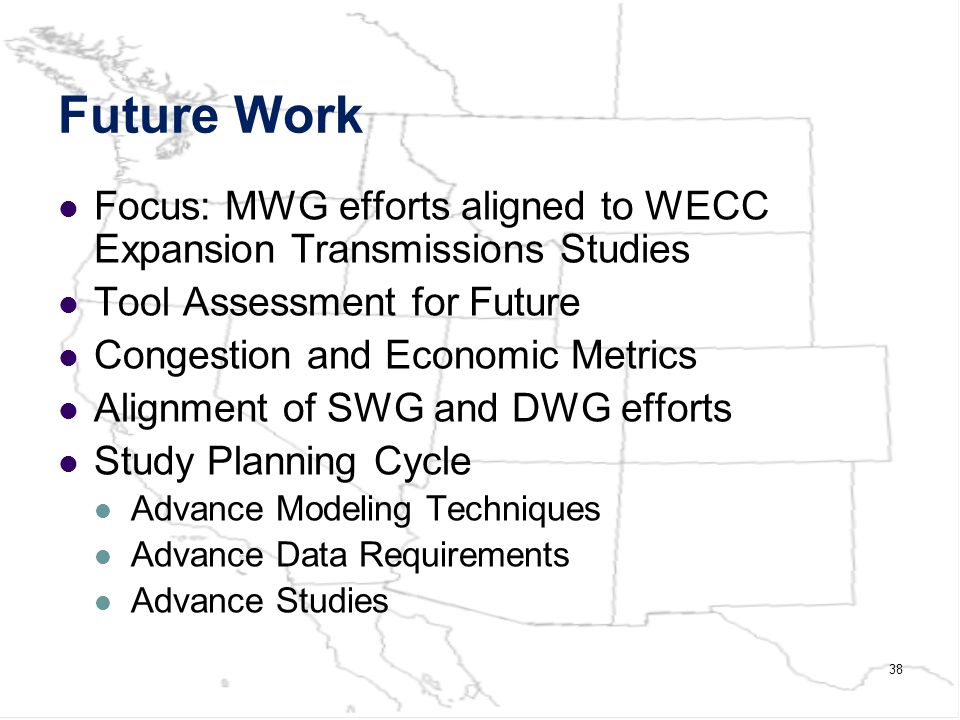 38 Future Work Focus: MWG efforts aligned to WECC Expansion Transmissions Studies Tool Assessment for Future Congestion and Economic Metrics Alignment of SWG and DWG efforts Study Planning Cycle Advance Modeling Techniques Advance Data Requirements Advance Studies