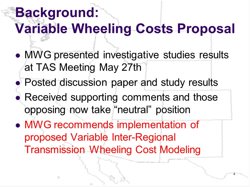 Background: Variable Wheeling Costs Proposal MWG presented investigative studies results at TAS Meeting May 27th Posted discussion paper and study results Received supporting comments and those opposing now take neutral position MWG recommends implementation of proposed Variable Inter-Regional Transmission Wheeling Cost Modeling 4