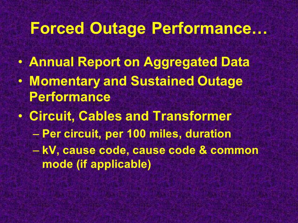 Forced Outage Performance… Annual Report on Aggregated Data Momentary and Sustained Outage Performance Circuit, Cables and Transformer –Per circuit, per 100 miles, duration –kV, cause code, cause code & common mode (if applicable)