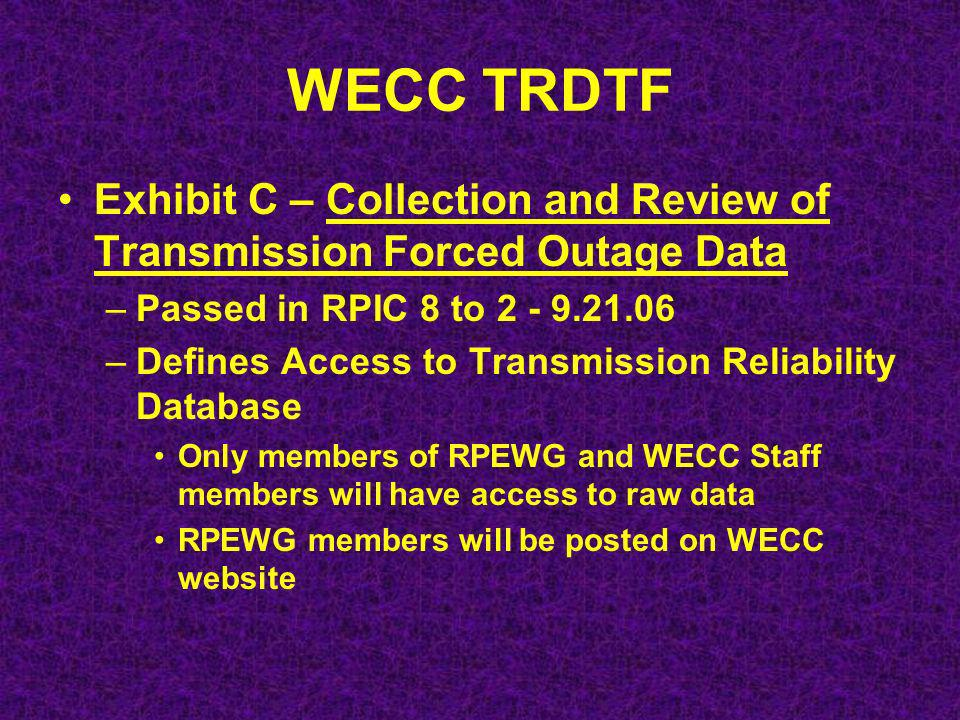 WECC TRDTF Exhibit C – Collection and Review of Transmission Forced Outage Data –Passed in RPIC 8 to –Defines Access to Transmission Reliability Database Only members of RPEWG and WECC Staff members will have access to raw data RPEWG members will be posted on WECC website