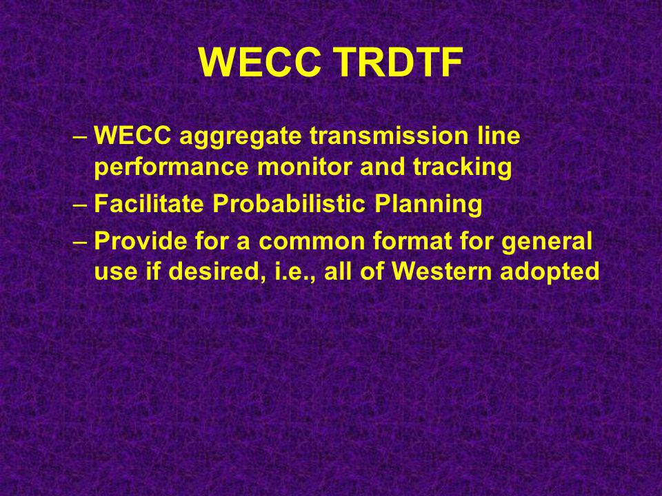 WECC TRDTF –WECC aggregate transmission line performance monitor and tracking –Facilitate Probabilistic Planning –Provide for a common format for general use if desired, i.e., all of Western adopted