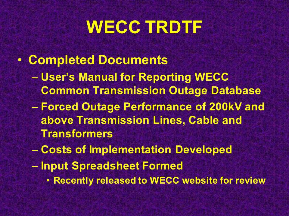 WECC TRDTF Completed Documents –Users Manual for Reporting WECC Common Transmission Outage Database –Forced Outage Performance of 200kV and above Transmission Lines, Cable and Transformers –Costs of Implementation Developed –Input Spreadsheet Formed Recently released to WECC website for review