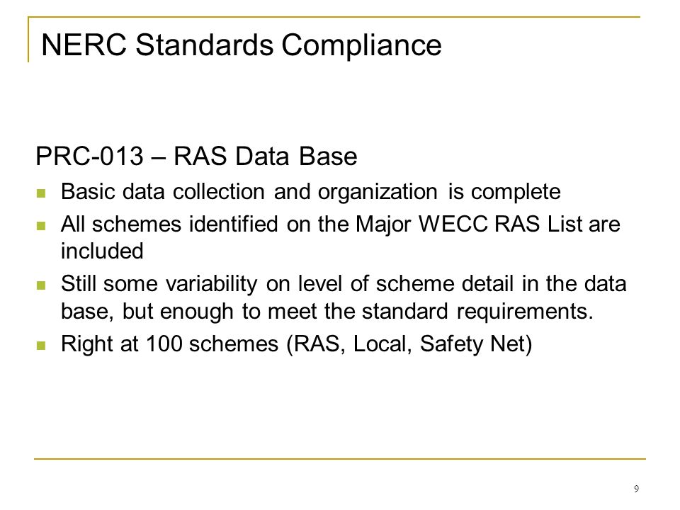 9 NERC Standards Compliance PRC-013 – RAS Data Base Basic data collection and organization is complete All schemes identified on the Major WECC RAS Li