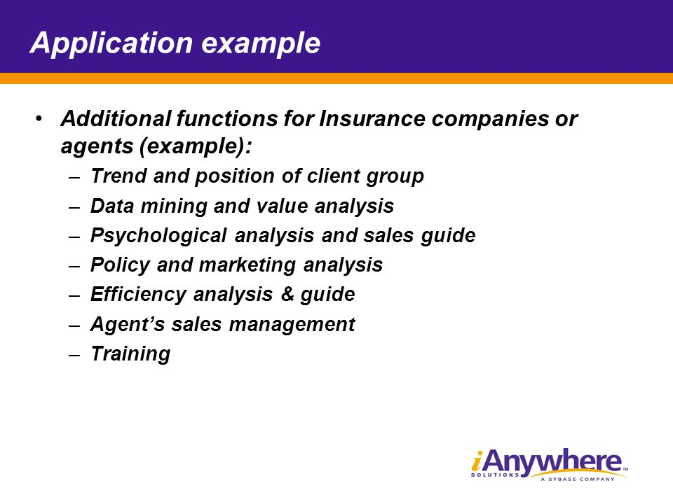 Application example Additional functions for Insurance companies or agents (example): –Trend and position of client group –Data mining and value analysis –Psychological analysis and sales guide –Policy and marketing analysis –Efficiency analysis & guide –Agents sales management –Training