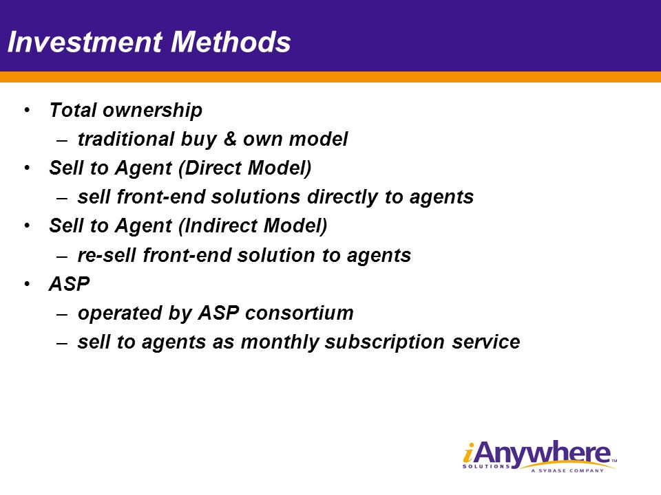 Investment Methods Total ownership –traditional buy & own model Sell to Agent (Direct Model) –sell front-end solutions directly to agents Sell to Agent (Indirect Model) –re-sell front-end solution to agents ASP –operated by ASP consortium –sell to agents as monthly subscription service