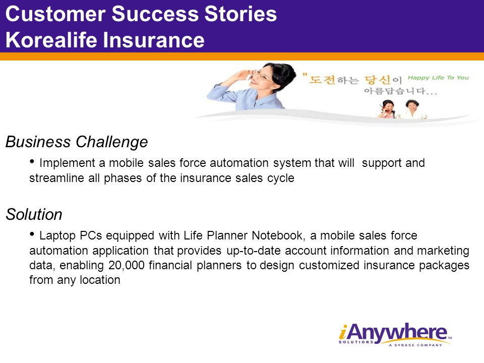 Customer Success Stories Korealife Insurance Business Challenge Implement a mobile sales force automation system that will support and streamline all phases of the insurance sales cycle Solution Laptop PCs equipped with Life Planner Notebook, a mobile sales force automation application that provides up-to-date account information and marketing data, enabling 20,000 financial planners to design customized insurance packages from any location