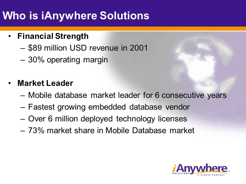 Financial Strength –$89 million USD revenue in 2001 –30% operating margin Market Leader –Mobile database market leader for 6 consecutive years –Fastest growing embedded database vendor –Over 6 million deployed technology licenses –73% market share in Mobile Database market Who is iAnywhere Solutions