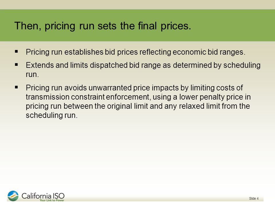 Slide 4 Then, pricing run sets the final prices. Pricing run establishes bid prices reflecting economic bid ranges. Extends and limits dispatched bid