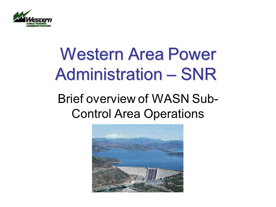Western Area Power Administration – SNR Brief overview of WASN Sub- Control Area Operations