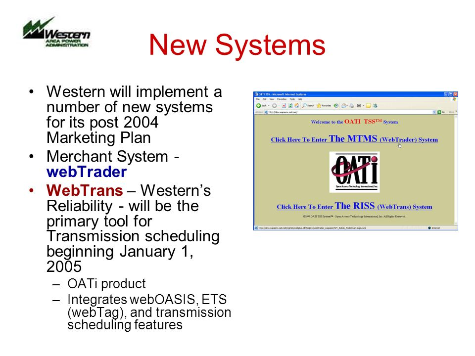 New Systems Western will implement a number of new systems for its post 2004 Marketing Plan Merchant System - webTrader WebTrans – Westerns Reliability - will be the primary tool for Transmission scheduling beginning January 1, 2005 –OATi product –Integrates webOASIS, ETS (webTag), and transmission scheduling features