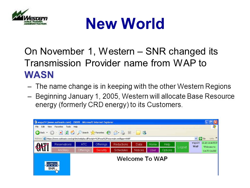 New World On November 1, Western – SNR changed its Transmission Provider name from WAP to WASN –The name change is in keeping with the other Western Regions –Beginning January 1, 2005, Western will allocate Base Resource energy (formerly CRD energy) to its Customers.