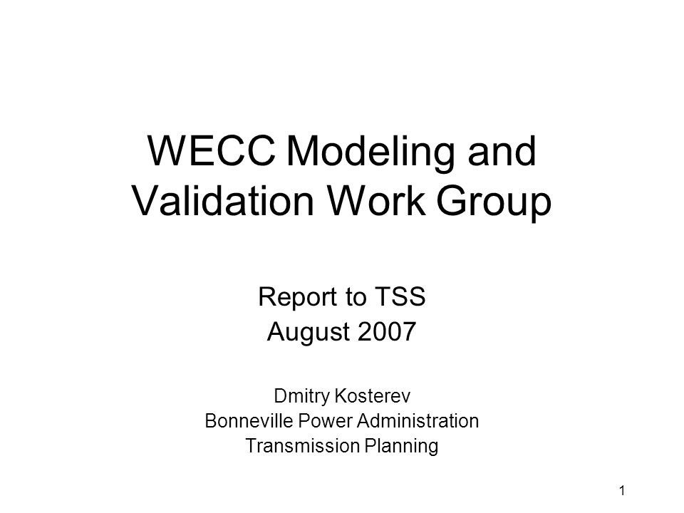 1 WECC Modeling and Validation Work Group Report to TSS August 2007 Dmitry Kosterev Bonneville Power Administration Transmission Planning
