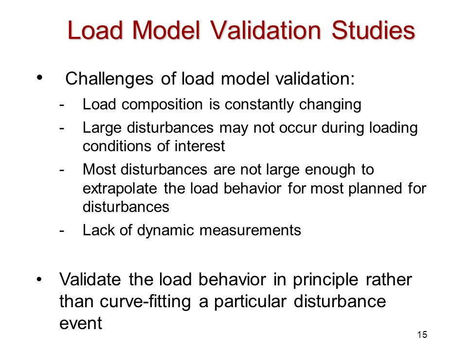 15 Load Model Validation Studies Challenges of load model validation: -Load composition is constantly changing -Large disturbances may not occur durin