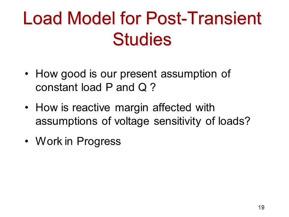 19 Load Model for Post-Transient Studies How good is our present assumption of constant load P and Q ? How is reactive margin affected with assumption