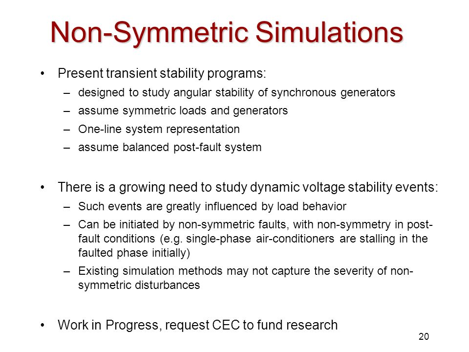 20 Non-Symmetric Simulations Present transient stability programs: –designed to study angular stability of synchronous generators –assume symmetric lo