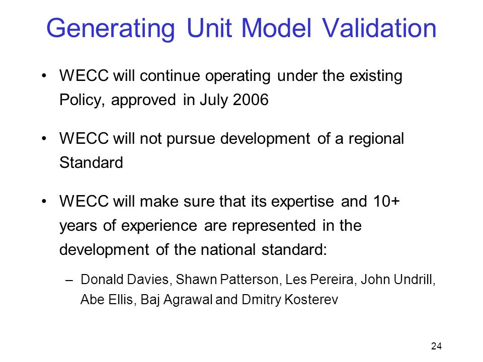 24 Generating Unit Model Validation WECC will continue operating under the existing Policy, approved in July 2006 WECC will not pursue development of