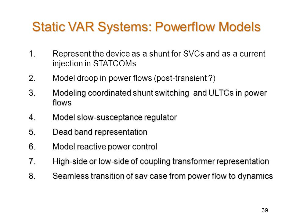 39 Static VAR Systems: Powerflow Models 1.Represent the device as a shunt for SVCs and as a current injection in STATCOMs 2.Model droop in power flows