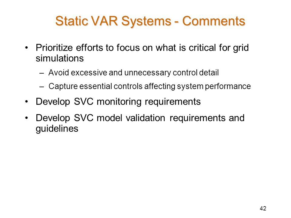42 Static VAR Systems - Comments Prioritize efforts to focus on what is critical for grid simulations –Avoid excessive and unnecessary control detail