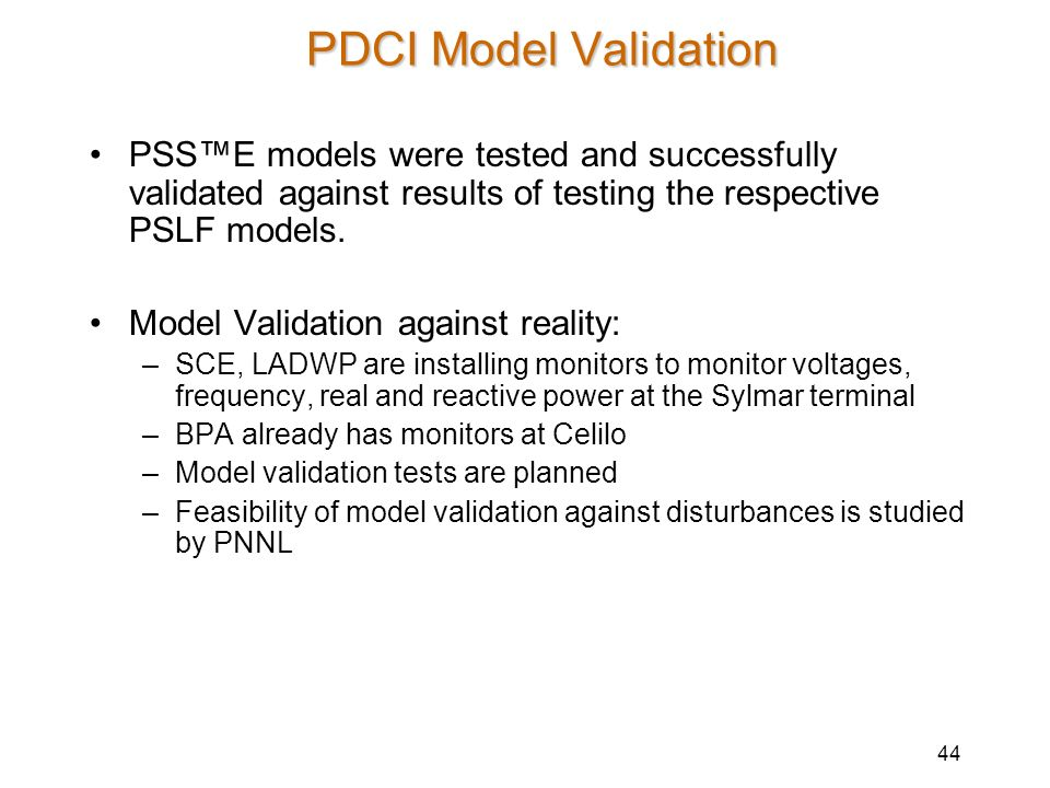 44 PDCI Model Validation PSSE models were tested and successfully validated against results of testing the respective PSLF models. Model Validation ag
