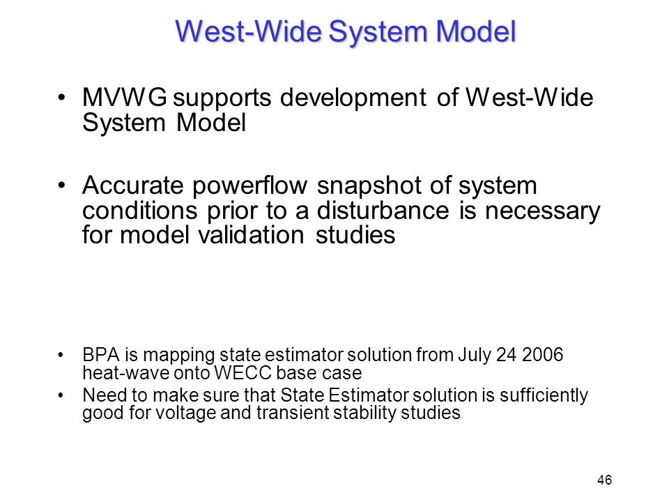 46 West-Wide System Model MVWG supports development of West-Wide System Model Accurate powerflow snapshot of system conditions prior to a disturbance