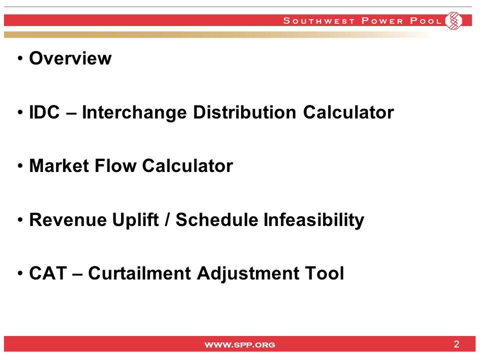 www.spp.org Overview IDC – Interchange Distribution Calculator Market Flow Calculator Revenue Uplift / Schedule Infeasibility CAT – Curtailment Adjust