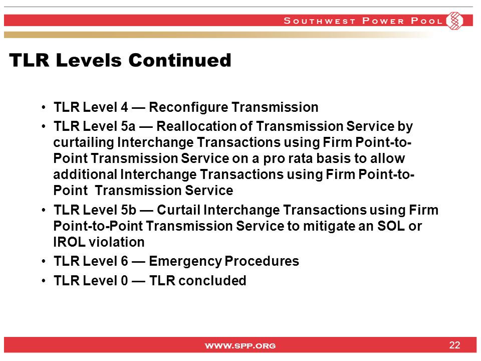 www.spp.org TLR Levels Continued TLR Level 4 Reconfigure Transmission TLR Level 5a Reallocation of Transmission Service by curtailing Interchange Tran