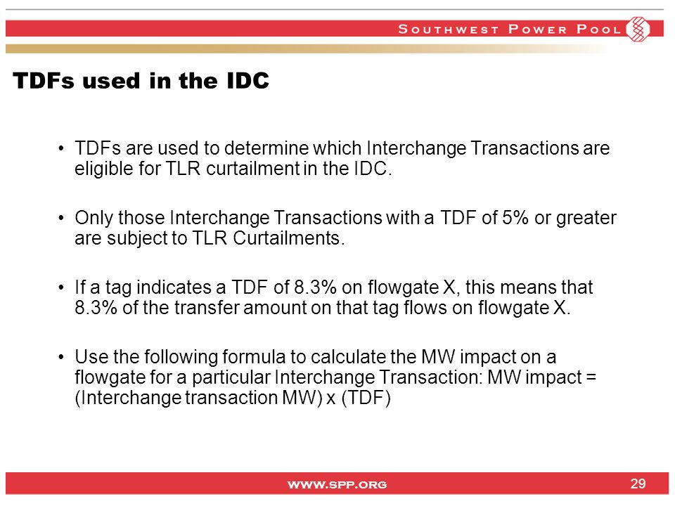 www.spp.org TDFs used in the IDC TDFs are used to determine which Interchange Transactions are eligible for TLR curtailment in the IDC. Only those Int