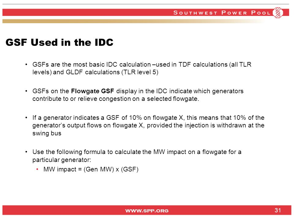 www.spp.org GSF Used in the IDC GSFs are the most basic IDC calculation –used in TDF calculations (all TLR levels) and GLDF calculations (TLR level 5)
