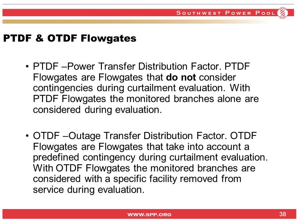 www.spp.org PTDF & OTDF Flowgates PTDF –Power Transfer Distribution Factor. PTDF Flowgates are Flowgates that do not consider contingencies during cur