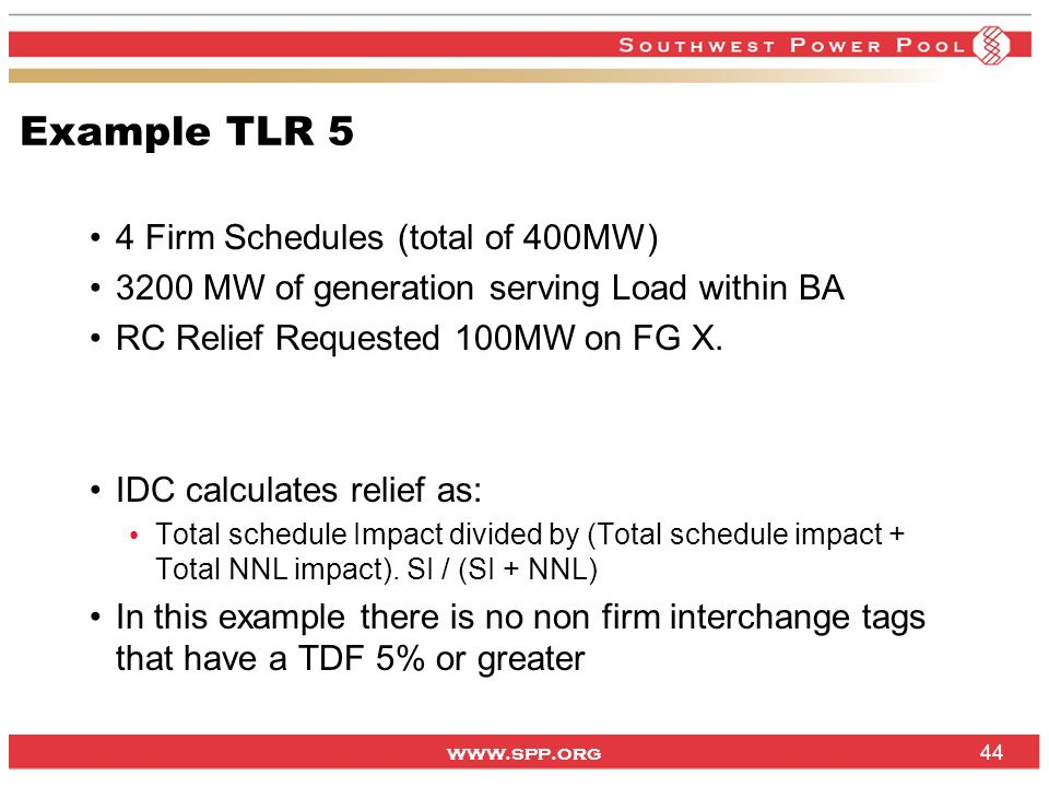www.spp.org Example TLR 5 4 Firm Schedules (total of 400MW) 3200 MW of generation serving Load within BA RC Relief Requested 100MW on FG X. IDC calcul