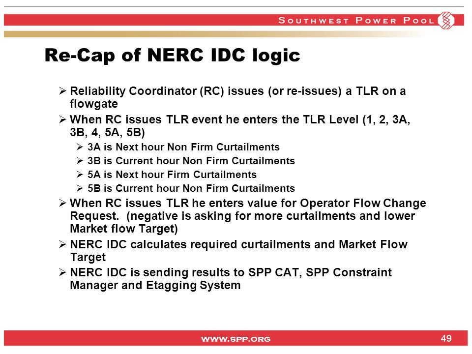 www.spp.org Re-Cap of NERC IDC logic Reliability Coordinator (RC) issues (or re-issues) a TLR on a flowgate When RC issues TLR event he enters the TLR