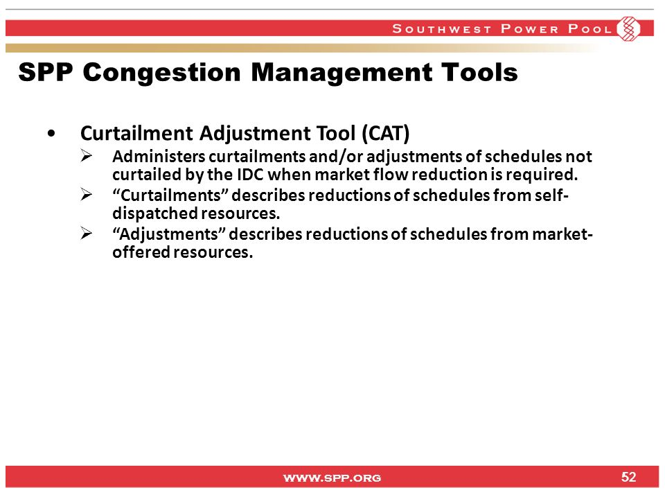 www.spp.org 52 SPP Congestion Management Tools Curtailment Adjustment Tool (CAT) Administers curtailments and/or adjustments of schedules not curtaile